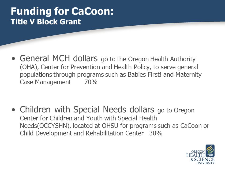 General MCH dollars go to the Oregon Health Authority (OHA), Center for Prevention and Health Policy, to serve general populations through programs su