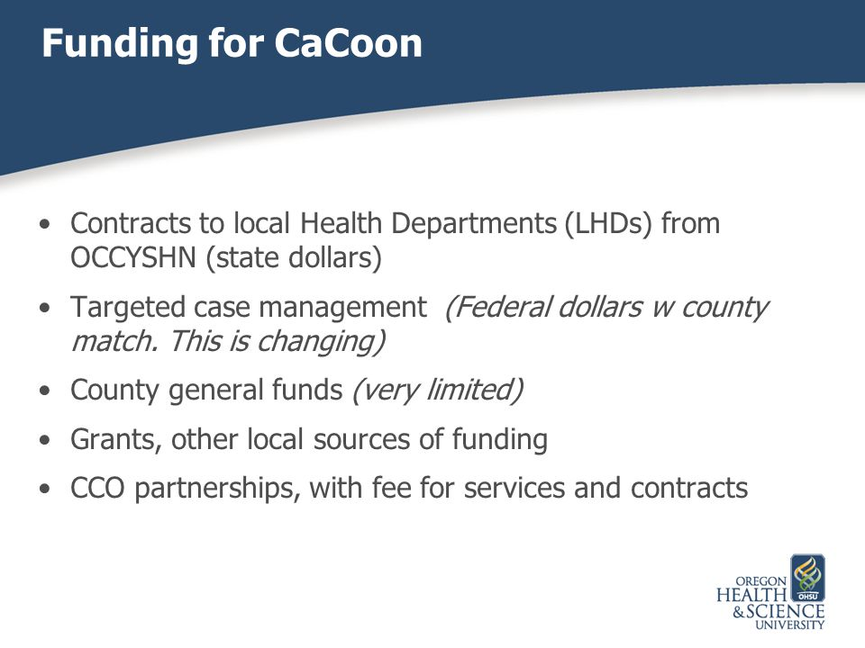 Contracts to local Health Departments (LHDs) from OCCYSHN (state dollars) Targeted case management (Federal dollars w county match. This is changing)