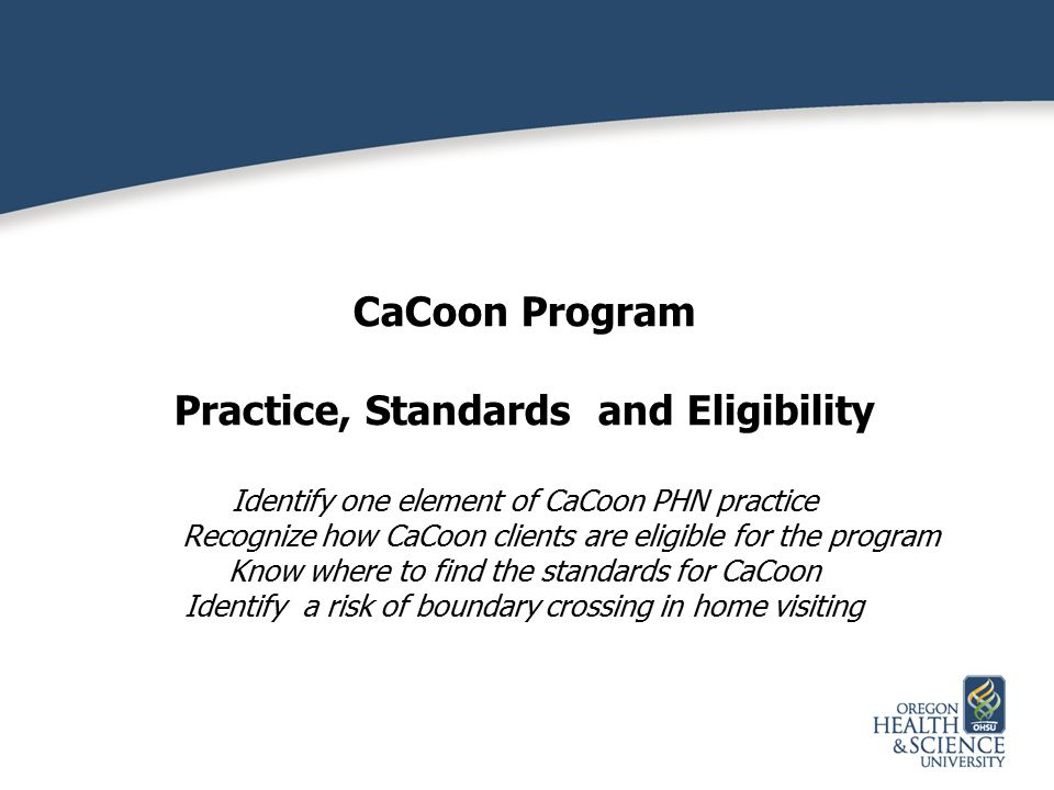 CaCoon Program Practice, Standards and Eligibility Identify one element of CaCoon PHN practice Recognize how CaCoon clients are eligible for the progr