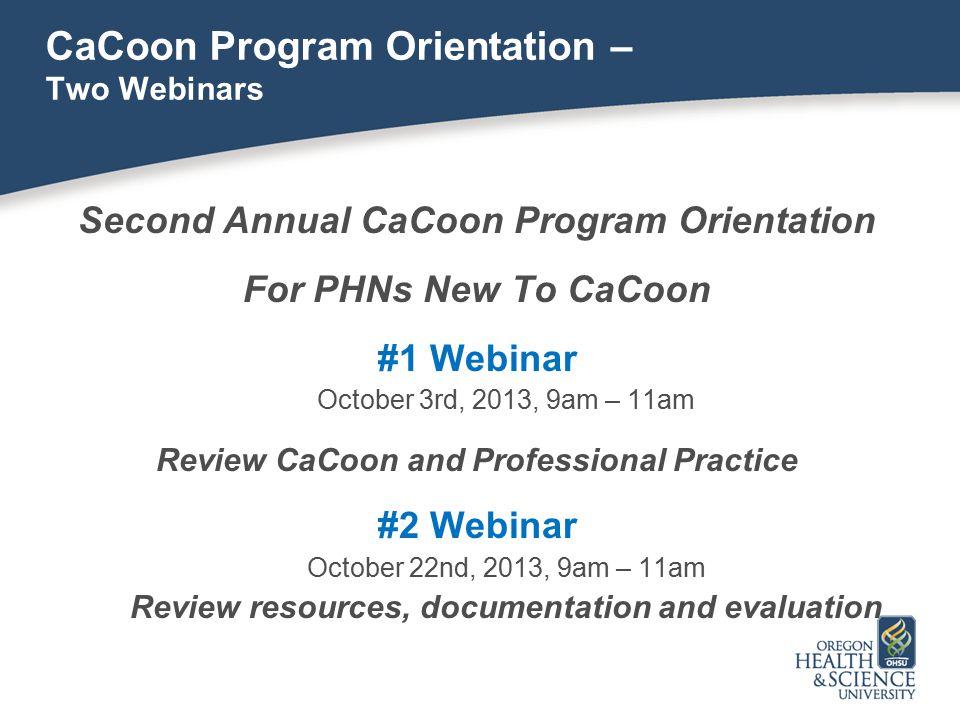 CaCoon Program Orientation – Two Webinars Second Annual CaCoon Program Orientation For PHNs New To CaCoon #1 Webinar October 3rd, 2013, 9am – 11am Rev