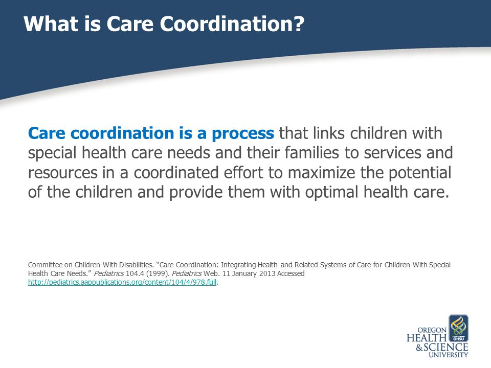 What is Care Coordination? Care coordination is a process that links children with special health care needs and their families to services and resour
