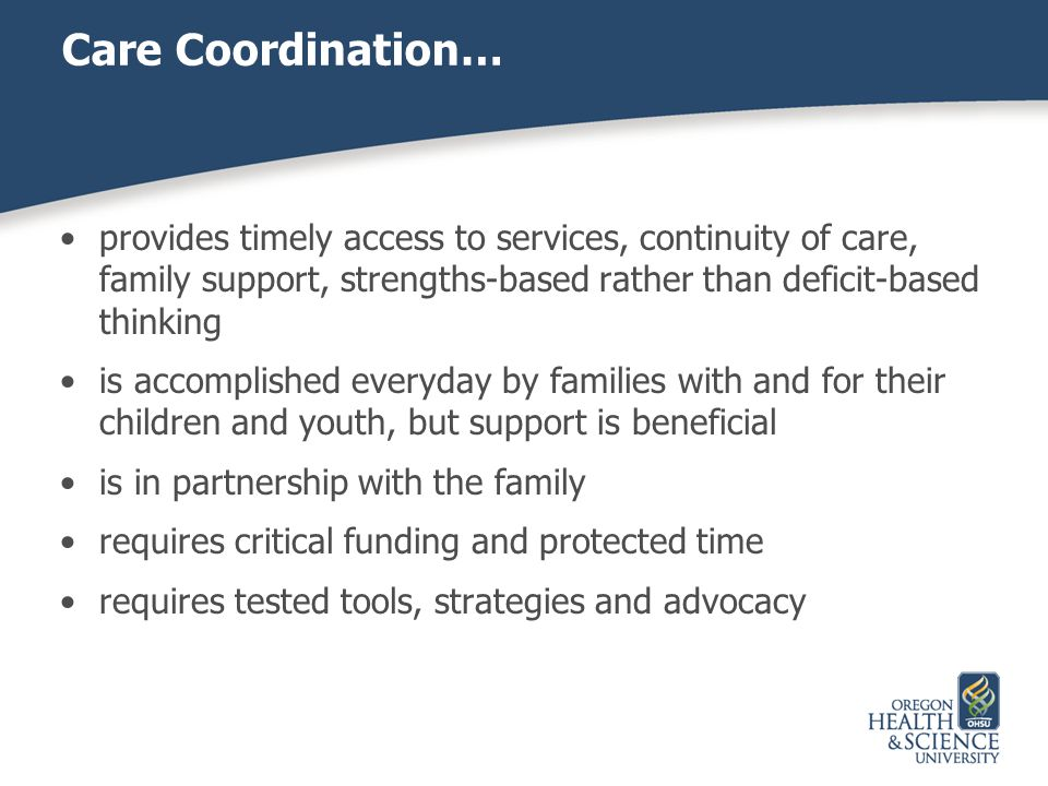 Care Coordination… provides timely access to services, continuity of care, family support, strengths-based rather than deficit-based thinking is accom
