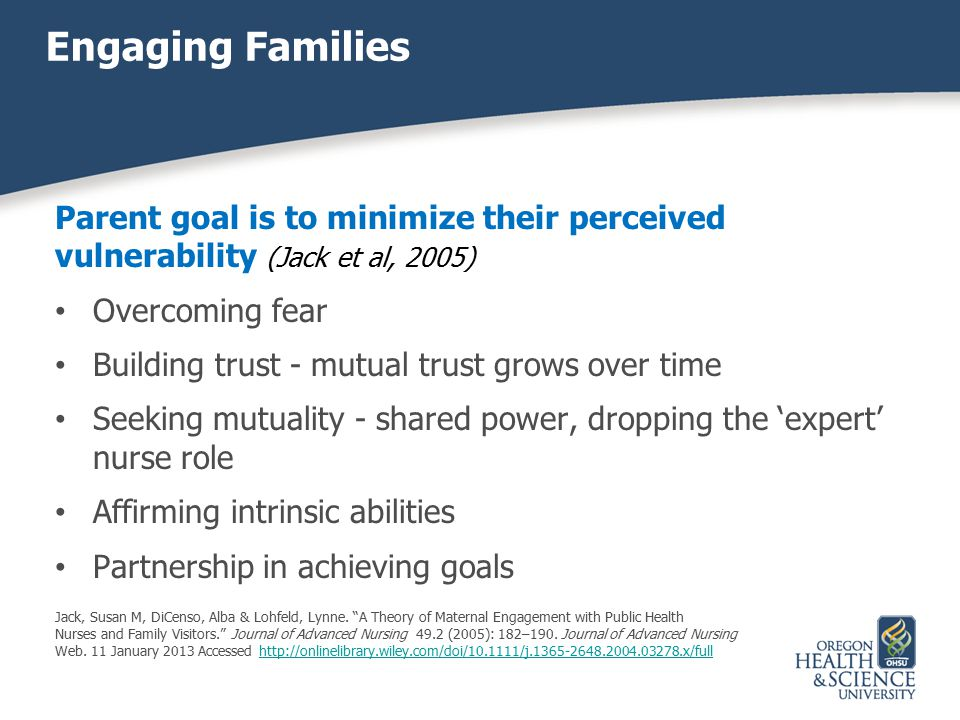 Engaging Families Parent goal is to minimize their perceived vulnerability (Jack et al, 2005) Overcoming fear Building trust - mutual trust grows over