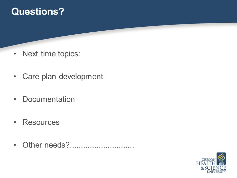 Questions? Next time topics: Care plan development Documentation Resources Other needs?.............................