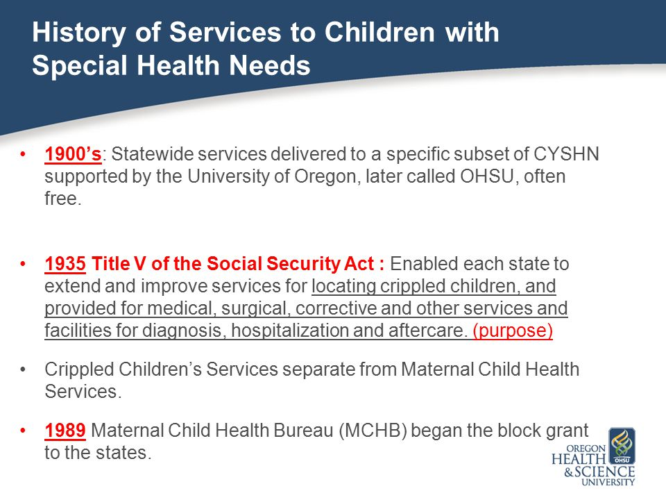History of Services to Children with Special Health Needs 1900's: Statewide services delivered to a specific subset of CYSHN supported by the Universi