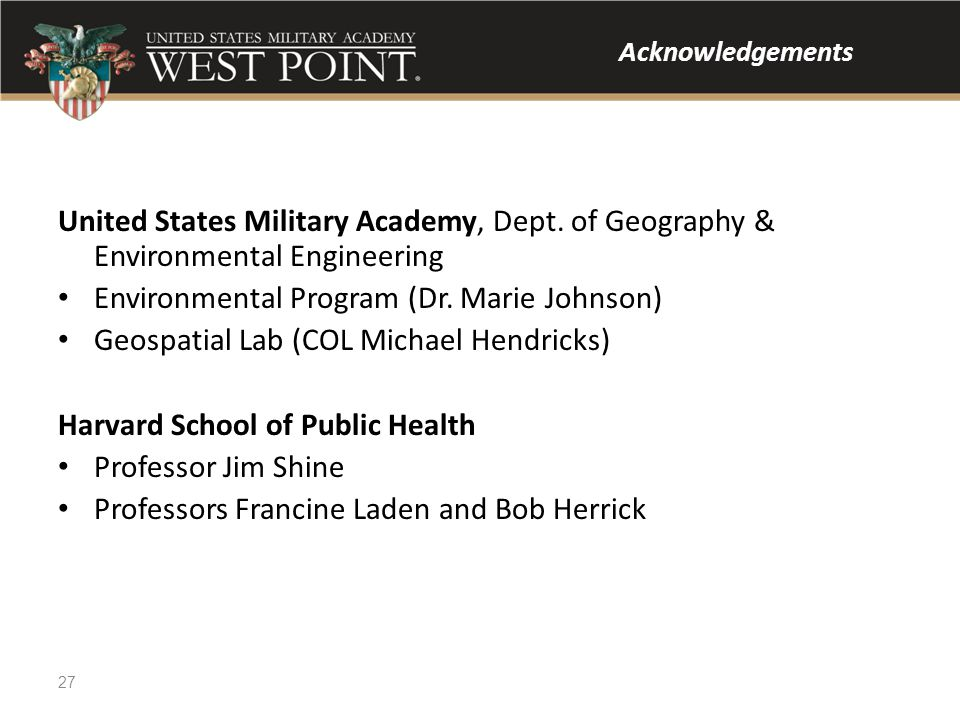 Acknowledgements United States Military Academy, Dept. of Geography & Environmental Engineering Environmental Program (Dr. Marie Johnson) Geospatial L