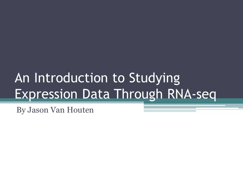 An Introduction to Studying Expression Data Through RNA-seq By Jason Van Houten
