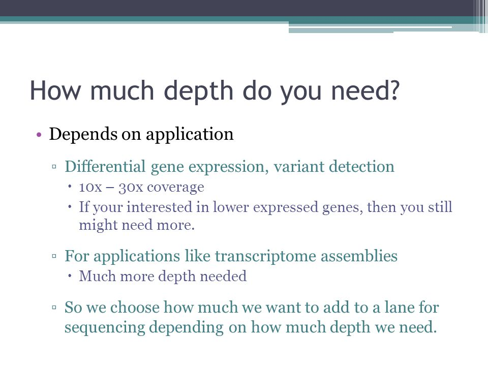 How much depth do you need? Depends on application ▫Differential gene expression, variant detection  10x – 30x coverage  If your interested in lower