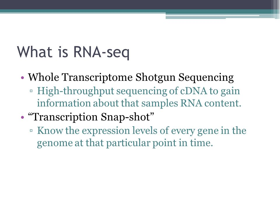 "What is RNA-seq Whole Transcriptome Shotgun Sequencing ▫High-throughput sequencing of cDNA to gain information about that samples RNA content. ""Transc"