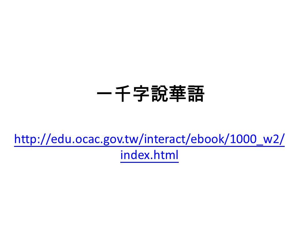 一千字說華語 http://edu.ocac.gov.tw/interact/ebook/1000_w2/ index.html