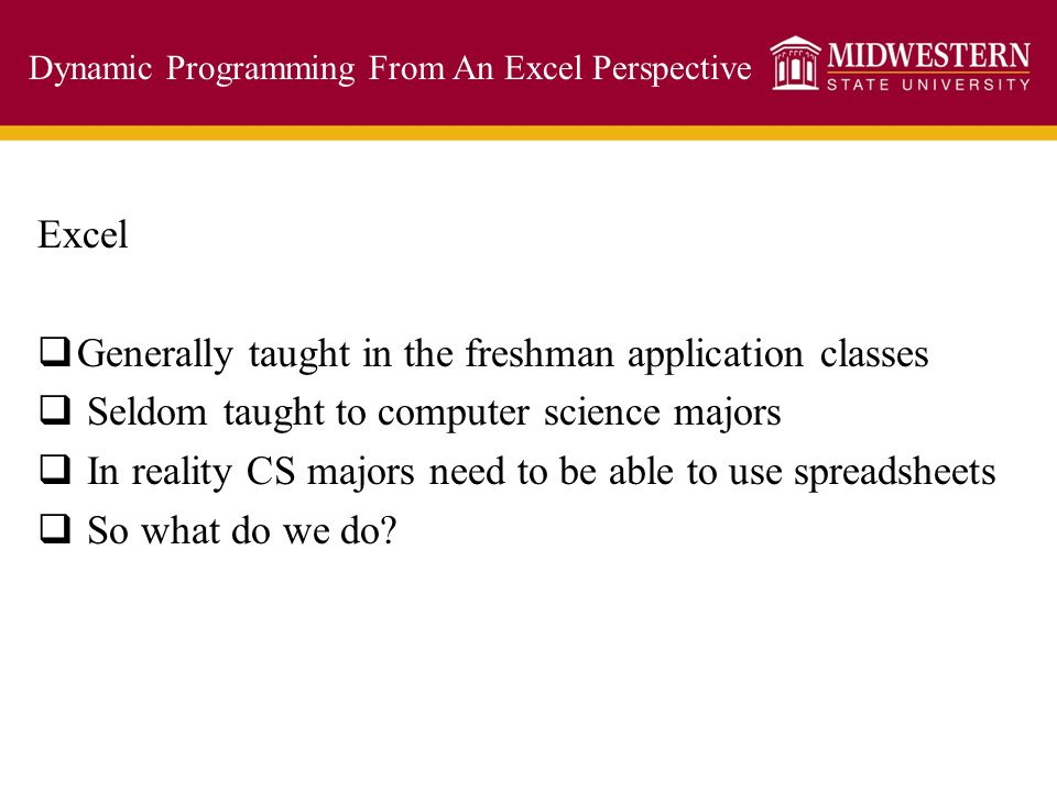 Dynamic Programming From An Excel Perspective Excel  Generally taught in the freshman application classes  Seldom taught to computer science majors
