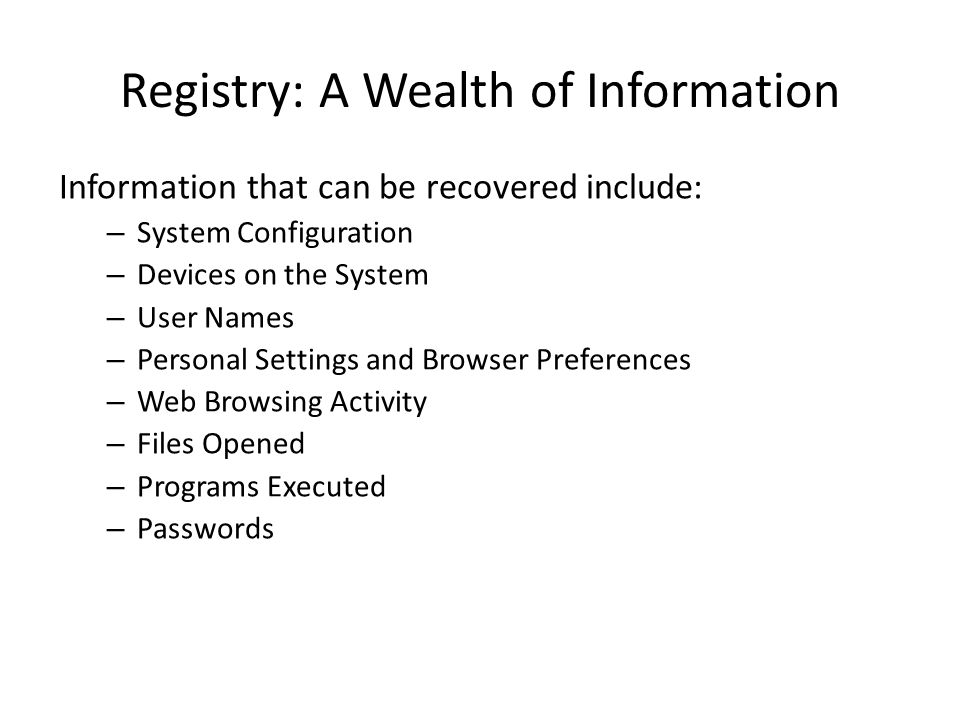 Registry: A Wealth of Information Information that can be recovered include: – System Configuration – Devices on the System – User Names – Personal Settings and Browser Preferences – Web Browsing Activity – Files Opened – Programs Executed – Passwords