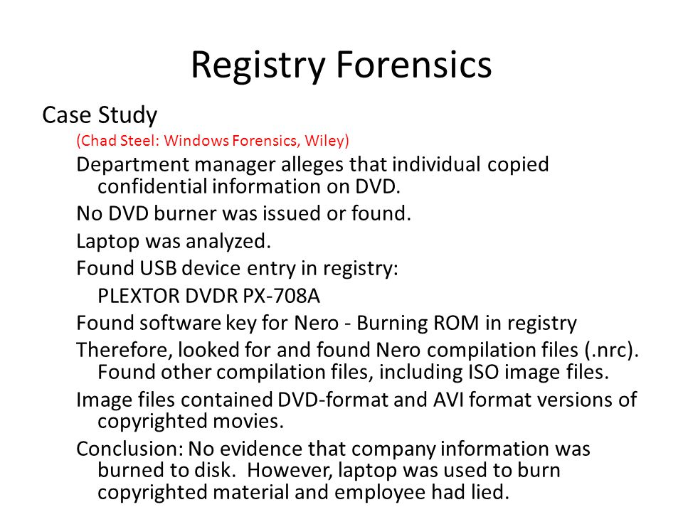 Registry Forensics Case Study (Chad Steel: Windows Forensics, Wiley) Department manager alleges that individual copied confidential information on DVD.