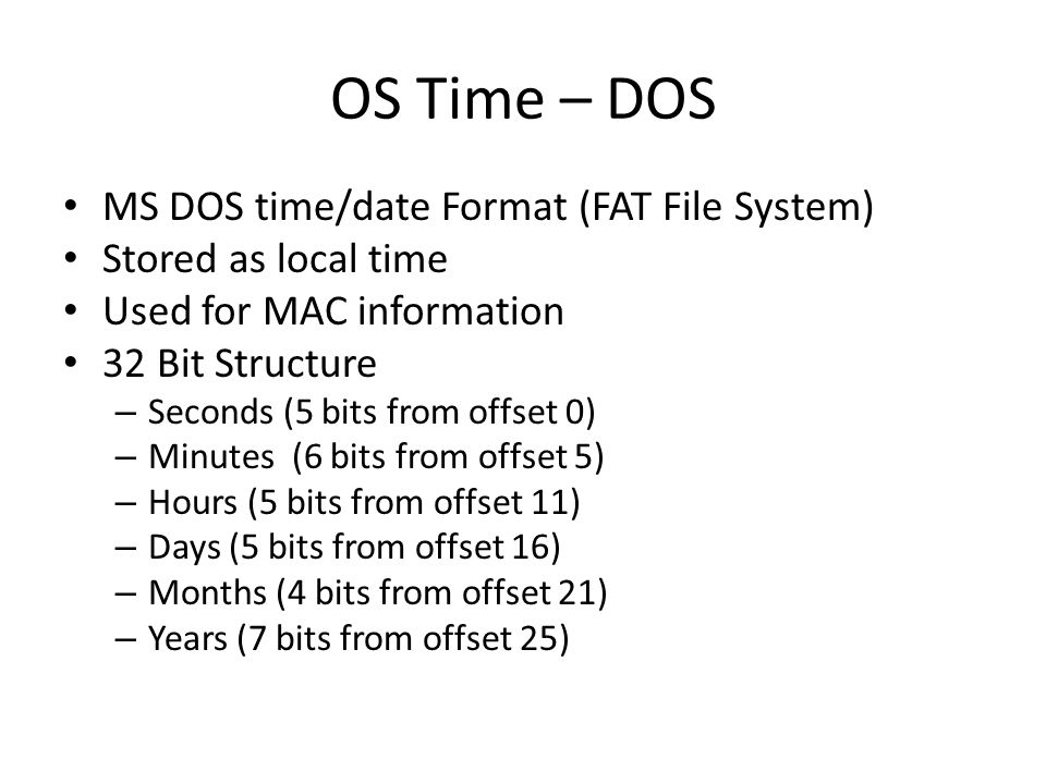 OS Time – DOS MS DOS time/date Format (FAT File System) Stored as local time Used for MAC information 32 Bit Structure – Seconds (5 bits from offset 0) – Minutes (6 bits from offset 5) – Hours (5 bits from offset 11) – Days (5 bits from offset 16) – Months (4 bits from offset 21) – Years (7 bits from offset 25)