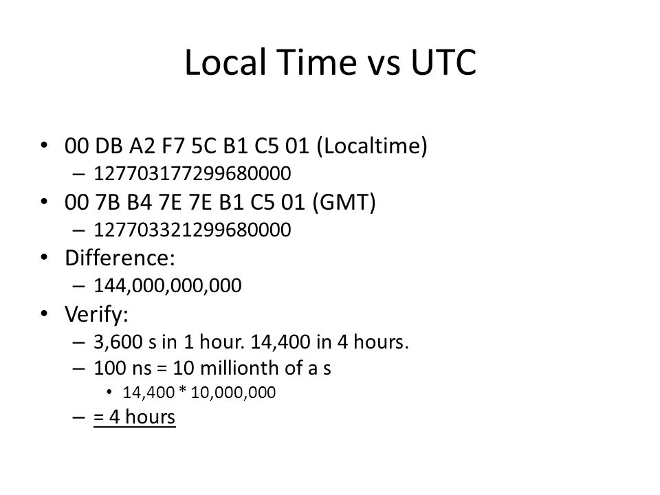 Local Time vs UTC 00 DB A2 F7 5C B1 C5 01 (Localtime) – 127703177299680000 00 7B B4 7E 7E B1 C5 01 (GMT) – 127703321299680000 Difference: – 144,000,000,000 Verify: – 3,600 s in 1 hour.