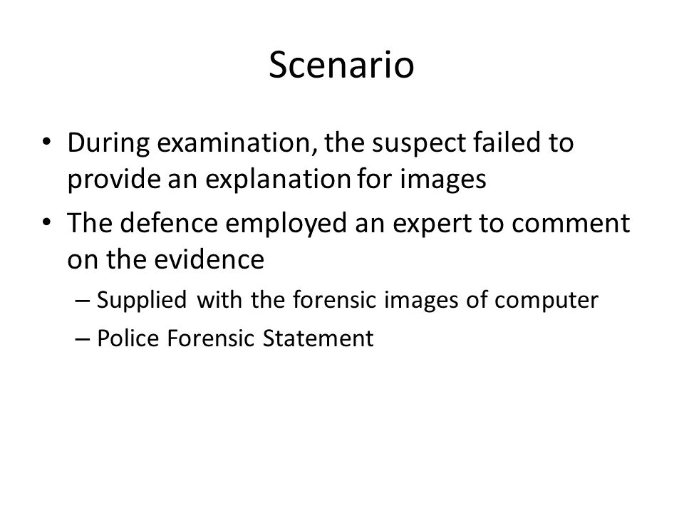 Scenario During examination, the suspect failed to provide an explanation for images The defence employed an expert to comment on the evidence – Supplied with the forensic images of computer – Police Forensic Statement
