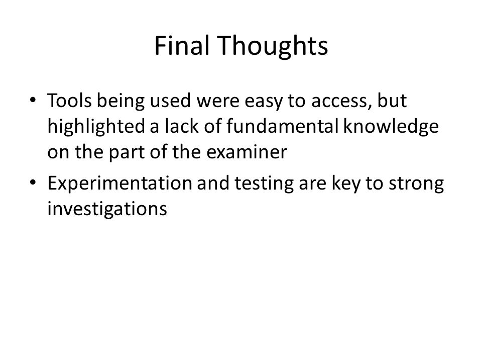 Final Thoughts Tools being used were easy to access, but highlighted a lack of fundamental knowledge on the part of the examiner Experimentation and testing are key to strong investigations