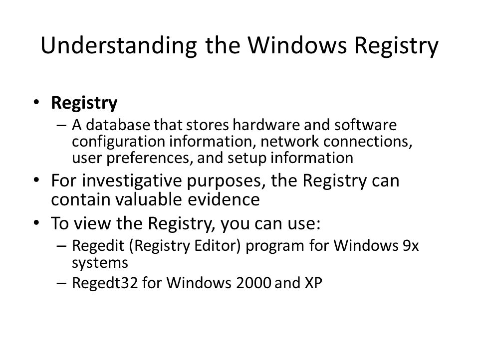 Understanding the Windows Registry Registry – A database that stores hardware and software configuration information, network connections, user preferences, and setup information For investigative purposes, the Registry can contain valuable evidence To view the Registry, you can use: – Regedit (Registry Editor) program for Windows 9x systems – Regedt32 for Windows 2000 and XP