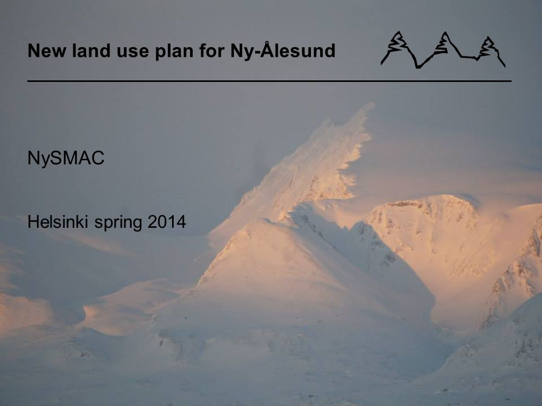 New land use plan for Ny-Ålesund NySMAC Helsinki spring 2014 Åsne Dolve Meyer, advisor Kings Bay AS