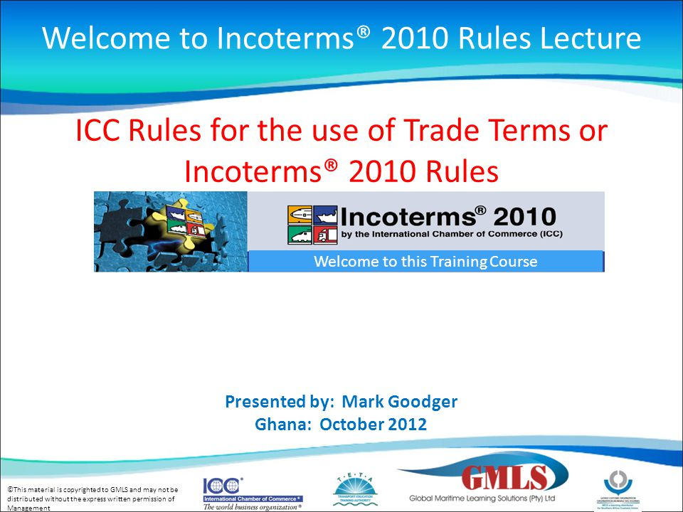 ©This material is copyrighted to GMLS and may not be distributed without the express written permission of Management Welcome to this Training Course ICC Rules for the use of Trade Terms or Incoterms® 2010 Rules Presented by: Mark Goodger Ghana: October 2012 Welcome to Incoterms® 2010 Rules Lecture