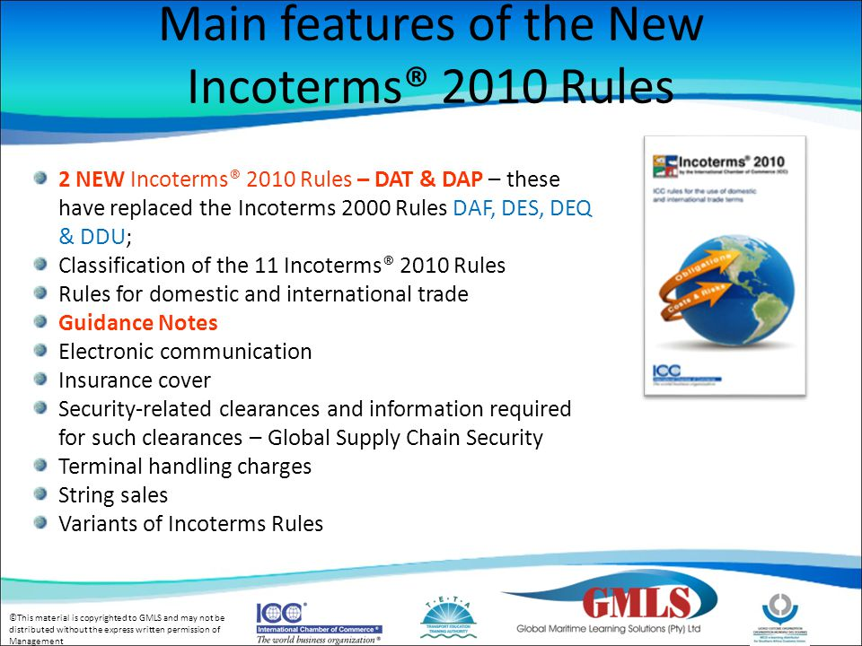 ©This material is copyrighted to GMLS and may not be distributed without the express written permission of Management Main features of the New Incoterms® 2010 Rules 2 NEW Incoterms® 2010 Rules – DAT & DAP – these have replaced the Incoterms 2000 Rules DAF, DES, DEQ & DDU; Classification of the 11 Incoterms® 2010 Rules Rules for domestic and international trade Guidance Notes Electronic communication Insurance cover Security-related clearances and information required for such clearances – Global Supply Chain Security Terminal handling charges String sales Variants of Incoterms Rules