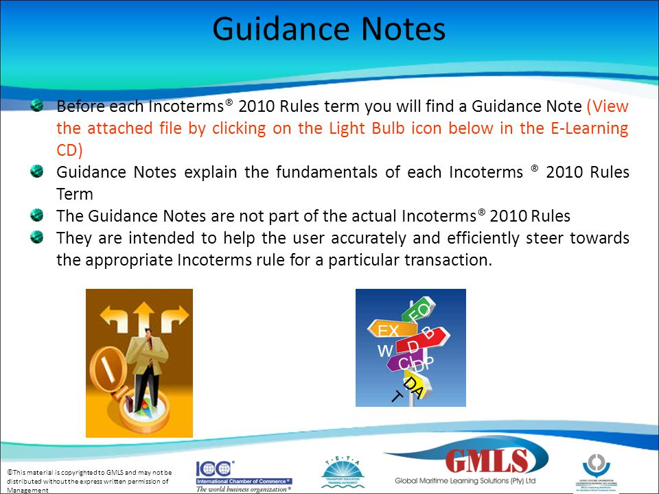 ©This material is copyrighted to GMLS and may not be distributed without the express written permission of Management Guidance Notes Before each Incoterms® 2010 Rules term you will find a Guidance Note (View the attached file by clicking on the Light Bulb icon below in the E-Learning CD) Guidance Notes explain the fundamentals of each Incoterms ® 2010 Rules Term The Guidance Notes are not part of the actual Incoterms® 2010 Rules They are intended to help the user accurately and efficiently steer towards the appropriate Incoterms rule for a particular transaction.