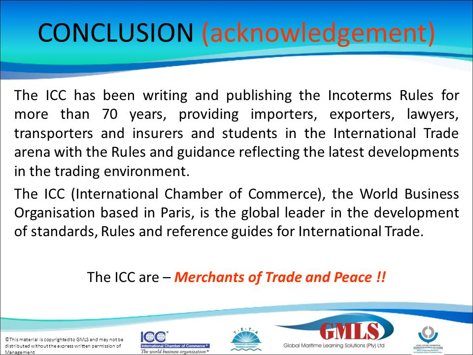 ©This material is copyrighted to GMLS and may not be distributed without the express written permission of Management CONCLUSION (acknowledgement) The ICC has been writing and publishing the Incoterms Rules for more than 70 years, providing importers, exporters, lawyers, transporters and insurers and students in the International Trade arena with the Rules and guidance reflecting the latest developments in the trading environment.