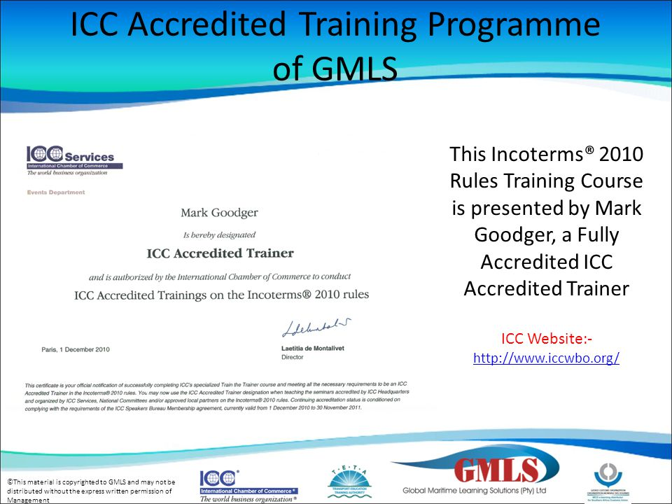 ©This material is copyrighted to GMLS and may not be distributed without the express written permission of Management ICC Accredited Training Programme of GMLS This Incoterms® 2010 Rules Training Course is presented by Mark Goodger, a Fully Accredited ICC Accredited Trainer ICC Website:-
