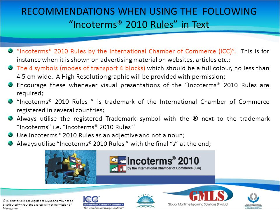 ©This material is copyrighted to GMLS and may not be distributed without the express written permission of Management Incoterms® 2010 Rules : INTRODUCTION Incoterms, or international trade terms, are key elements of international contracts of sale, since they tell the parties what to do with respect to:- The obligations of the parties relevant to Delivery, and Carriage of goods from seller to buyer, and Export and import clearance, and Explanation of the division of costs, risks and obligations of the respective parties.