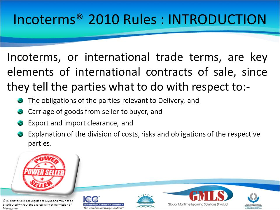 ©This material is copyrighted to GMLS and may not be distributed without the express written permission of Management There is a relation between Incoterms® 2010 Rules and Contracts of Carriage Contracts of Carriage Contracts of Insurance Contracts of Insurance Contracts of Payment Contracts of Payment Contract of Sale incorporating Incoterms