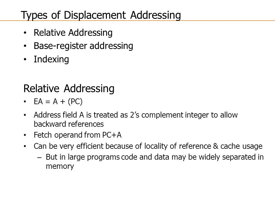 Relative Addressing Base-register addressing Indexing Relative Addressing EA = A + (PC) Address field A is treated as 2's complement integer to allow backward references Fetch operand from PC+A Can be very efficient because of locality of reference & cache usage – But in large programs code and data may be widely separated in memory Types of Displacement Addressing