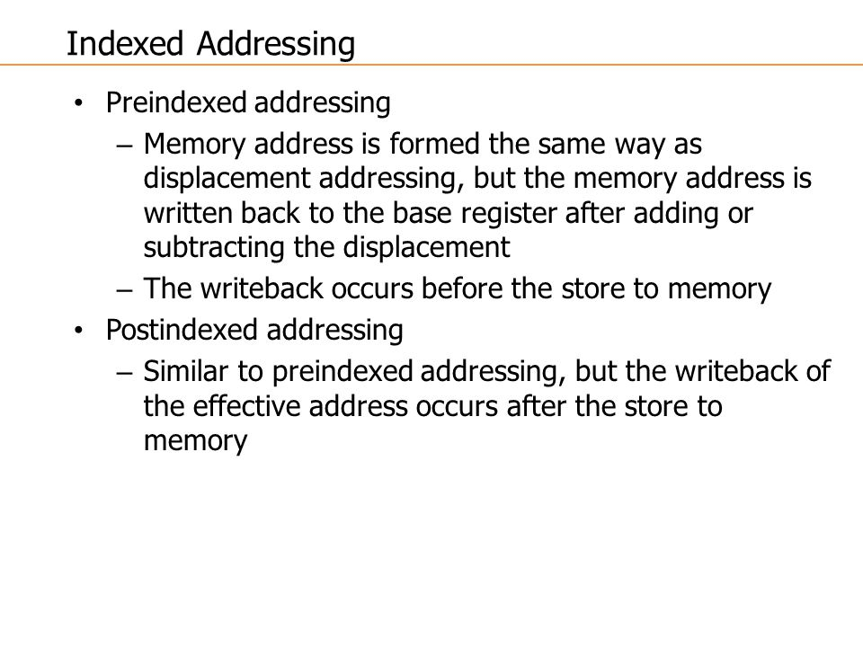 Preindexed addressing – Memory address is formed the same way as displacement addressing, but the memory address is written back to the base register after adding or subtracting the displacement – The writeback occurs before the store to memory Postindexed addressing – Similar to preindexed addressing, but the writeback of the effective address occurs after the store to memory Indexed Addressing