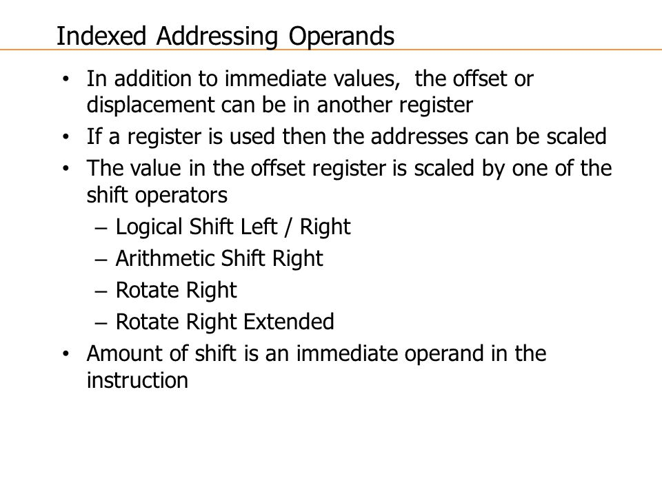 In addition to immediate values, the offset or displacement can be in another register If a register is used then the addresses can be scaled The value in the offset register is scaled by one of the shift operators – Logical Shift Left / Right – Arithmetic Shift Right – Rotate Right – Rotate Right Extended Amount of shift is an immediate operand in the instruction Indexed Addressing Operands