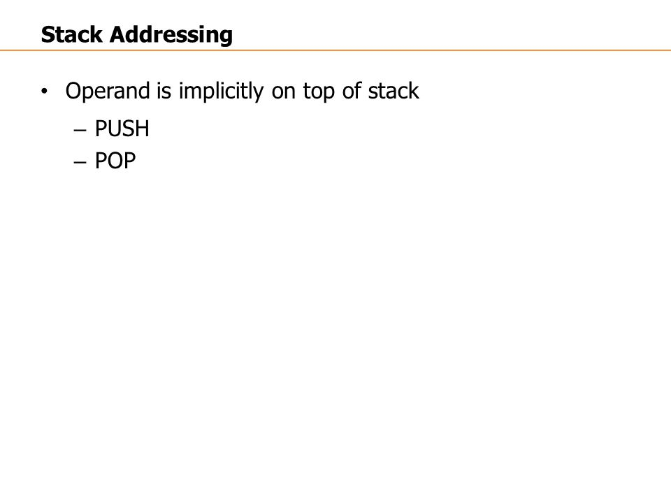 Operand is implicitly on top of stack – PUSH – POP Stack Addressing