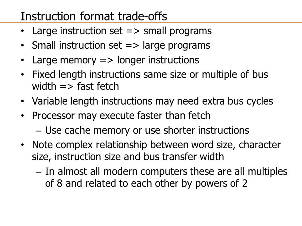 Large instruction set => small programs Small instruction set => large programs Large memory => longer instructions Fixed length instructions same size or multiple of bus width => fast fetch Variable length instructions may need extra bus cycles Processor may execute faster than fetch – Use cache memory or use shorter instructions Note complex relationship between word size, character size, instruction size and bus transfer width – In almost all modern computers these are all multiples of 8 and related to each other by powers of 2 Instruction format trade-offs