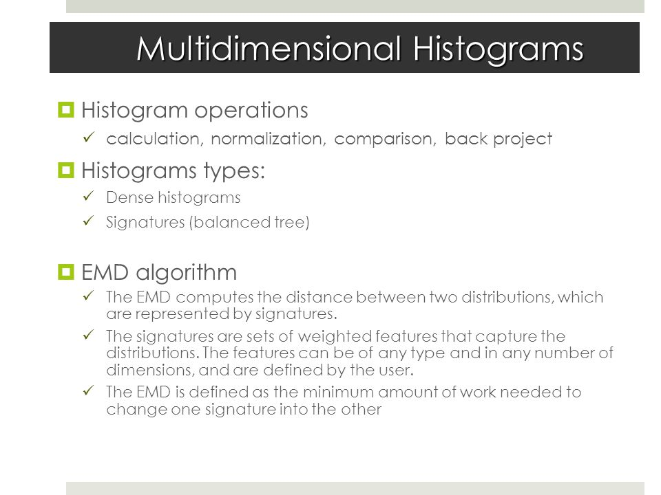 Multidimensional Histograms  Histogram operations calculation, normalization, comparison, back project  Histograms types: Dense histograms Signatures (balanced tree)  EMD algorithm The EMD computes the distance between two distributions, which are represented by signatures.