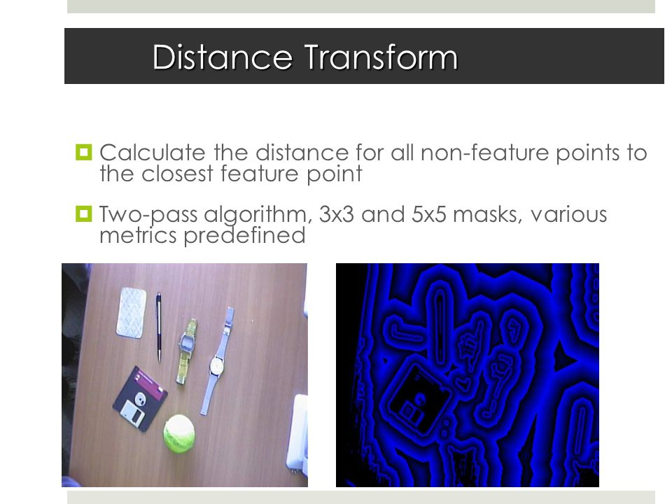 Distance Transform  Calculate the distance for all non-feature points to the closest feature point  Two-pass algorithm, 3x3 and 5x5 masks, various metrics predefined