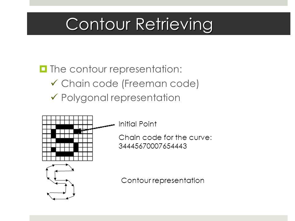 Contour Retrieving  The contour representation: Chain code (Freeman code) Polygonal representation Initial Point Chain code for the curve: 34445670007654443 Contour representation
