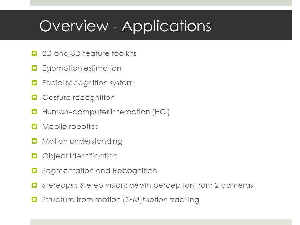 Overview - Applications  2D and 3D feature toolkits  Egomotion estimation  Facial recognition system  Gesture recognition  Human–computer interaction (HCI)  Mobile robotics  Motion understanding  Object identification  Segmentation and Recognition  Stereopsis Stereo vision: depth perception from 2 cameras  Structure from motion (SFM)Motion tracking