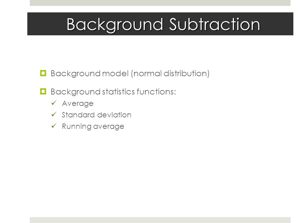 Background Subtraction  Background model (normal distribution)  Background statistics functions: Average Standard deviation Running average