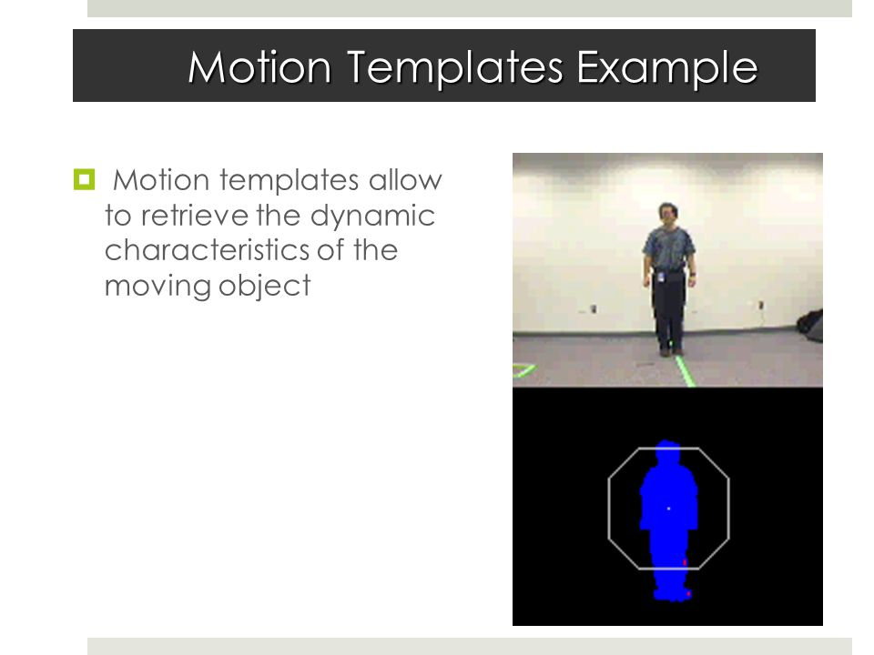 Motion Templates Example  Motion templates allow to retrieve the dynamic characteristics of the moving object