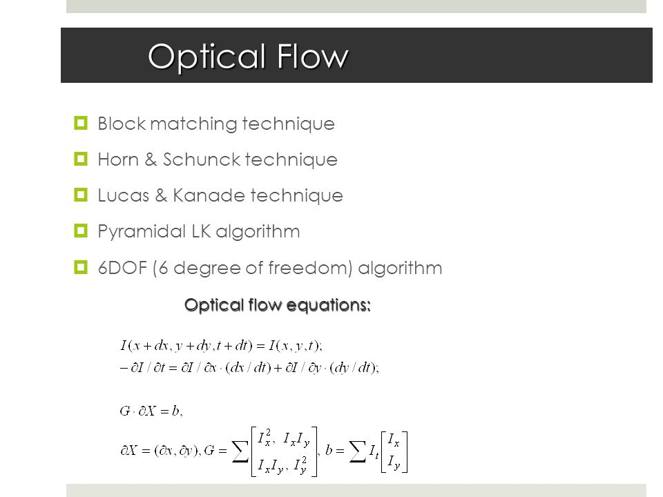 Optical Flow  Block matching technique  Horn & Schunck technique  Lucas & Kanade technique  Pyramidal LK algorithm  6DOF (6 degree of freedom) algorithm Optical flow equations: