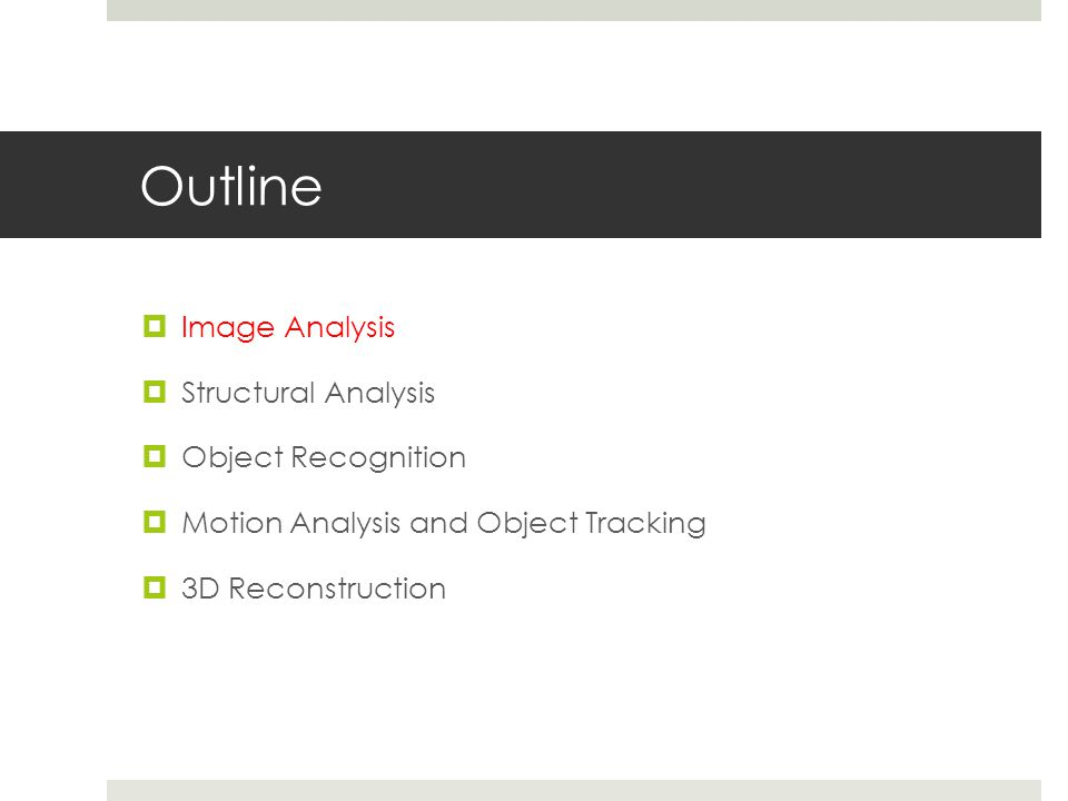 Outline  Image Analysis  Structural Analysis  Object Recognition  Motion Analysis and Object Tracking  3D Reconstruction