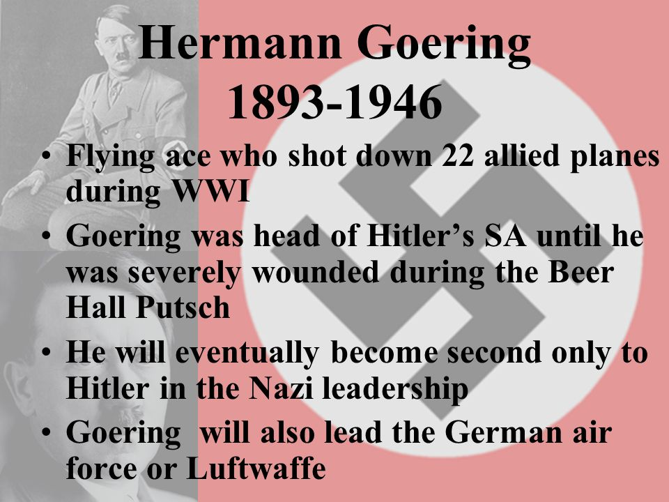 Hermann Goering 1893-1946 Flying ace who shot down 22 allied planes during WWI Goering was head of Hitler's SA until he was severely wounded during the Beer Hall Putsch He will eventually become second only to Hitler in the Nazi leadership Goering will also lead the German air force or Luftwaffe