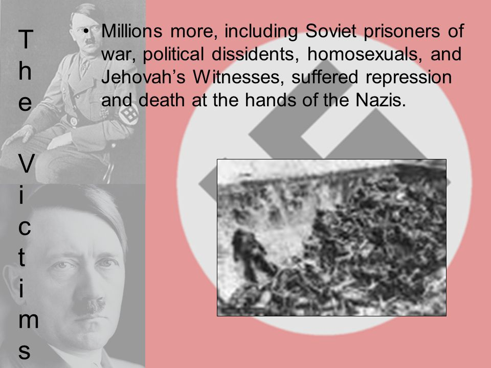 The VictimsThe Victims Millions more, including Soviet prisoners of war, political dissidents, homosexuals, and Jehovah's Witnesses, suffered repressi
