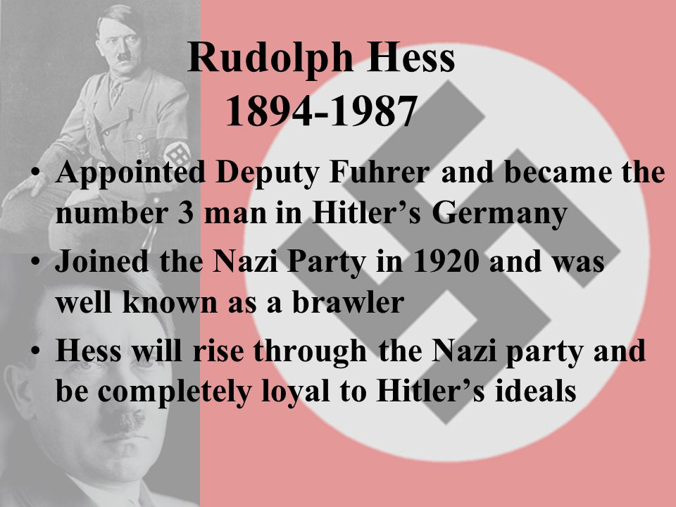 Rudolph Hess 1894-1987 Appointed Deputy Fuhrer and became the number 3 man in Hitler's Germany Joined the Nazi Party in 1920 and was well known as a brawler Hess will rise through the Nazi party and be completely loyal to Hitler's ideals