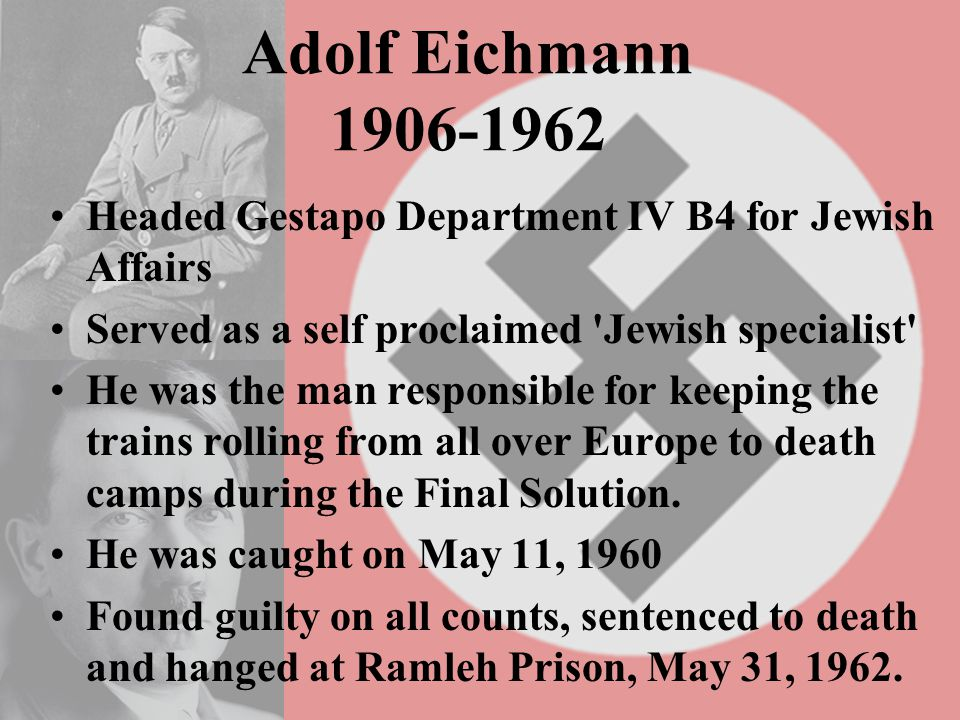 Adolf Eichmann 1906-1962 Headed Gestapo Department IV B4 for Jewish Affairs Served as a self proclaimed 'Jewish specialist' He was the man responsible