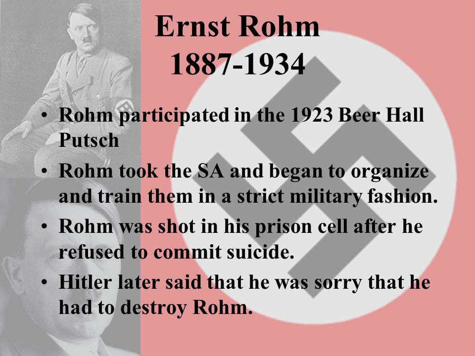 Ernst Rohm 1887-1934 Rohm participated in the 1923 Beer Hall Putsch Rohm took the SA and began to organize and train them in a strict military fashion.