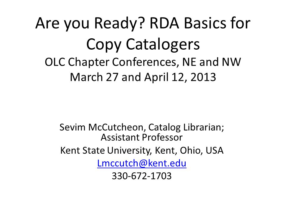 Are you Ready? RDA Basics for Copy Catalogers OLC Chapter Conferences, NE and NW March 27 and April 12, 2013 Sevim McCutcheon, Catalog Librarian; Assi
