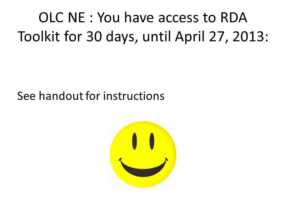 OLC NE : You have access to RDA Toolkit for 30 days, until April 27, 2013: See handout for instructions